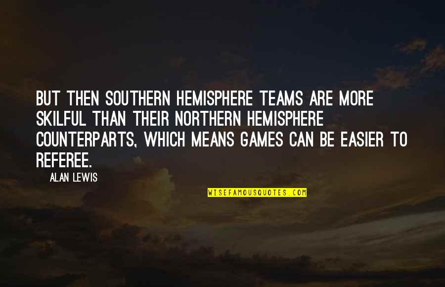 Skilful Quotes By Alan Lewis: But then southern hemisphere teams are more skilful