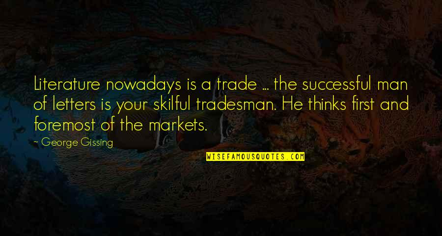 Skilful Quotes By George Gissing: Literature nowadays is a trade ... the successful