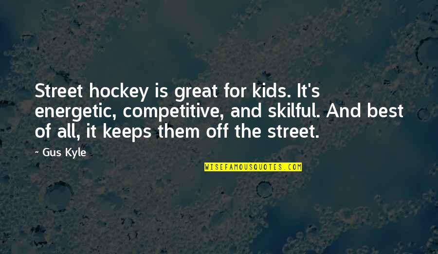 Skilful Quotes By Gus Kyle: Street hockey is great for kids. It's energetic,