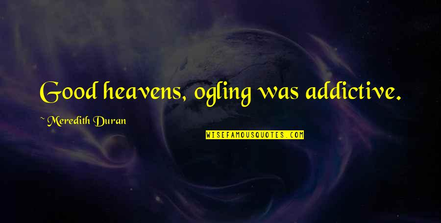 Skilful Quotes By Meredith Duran: Good heavens, ogling was addictive.