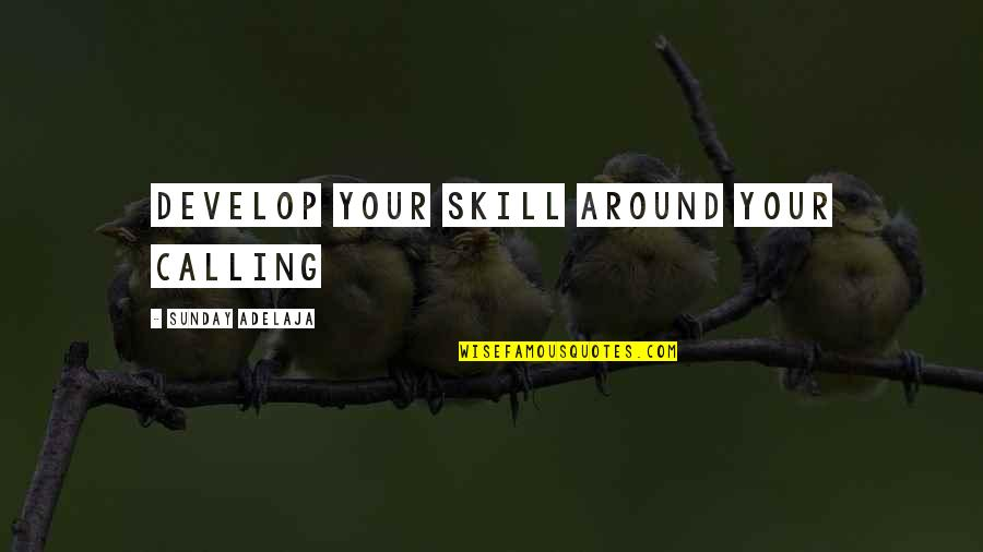 Skill Development Quotes By Sunday Adelaja: Develop your skill around your calling