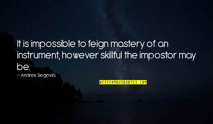 Skillful Quotes By Andres Segovia: It is impossible to feign mastery of an