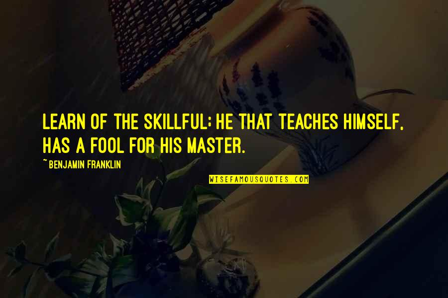 Skillful Quotes By Benjamin Franklin: Learn of the skillful; he that teaches himself,