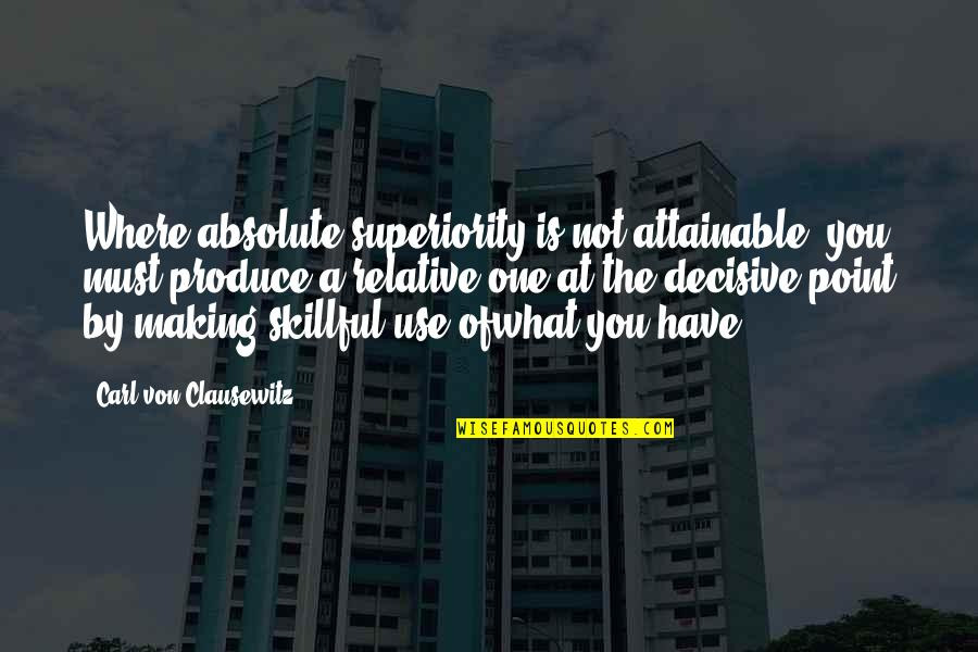 Skillful Quotes By Carl Von Clausewitz: Where absolute superiority is not attainable, you must