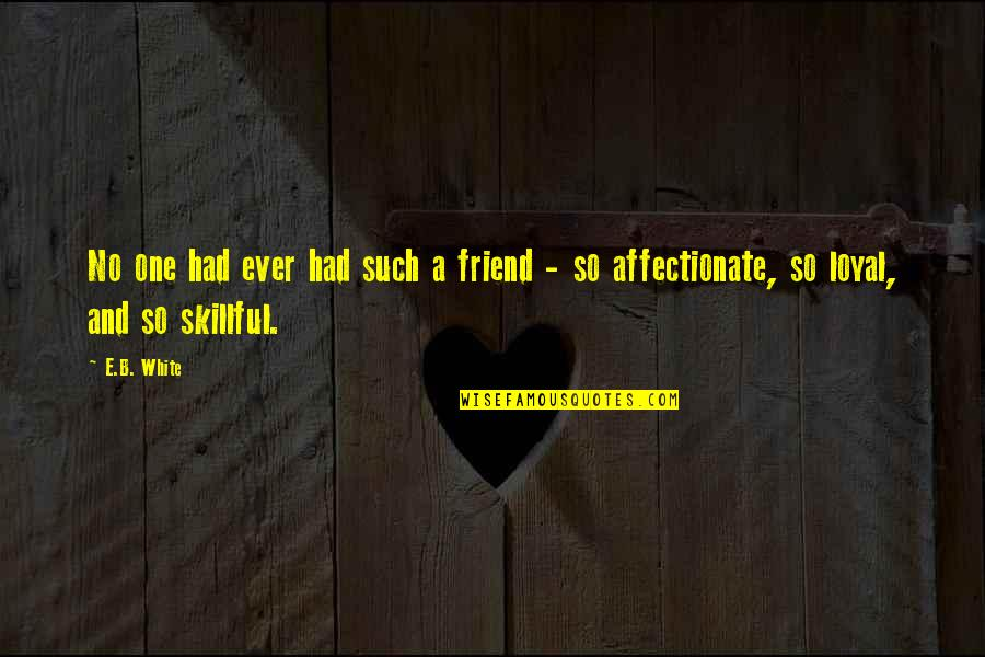 Skillful Quotes By E.B. White: No one had ever had such a friend