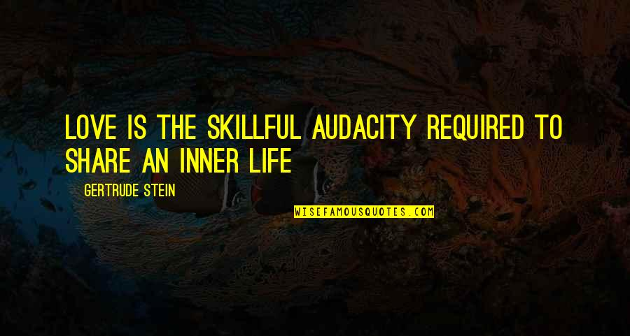 Skillful Quotes By Gertrude Stein: Love is the skillful audacity required to share