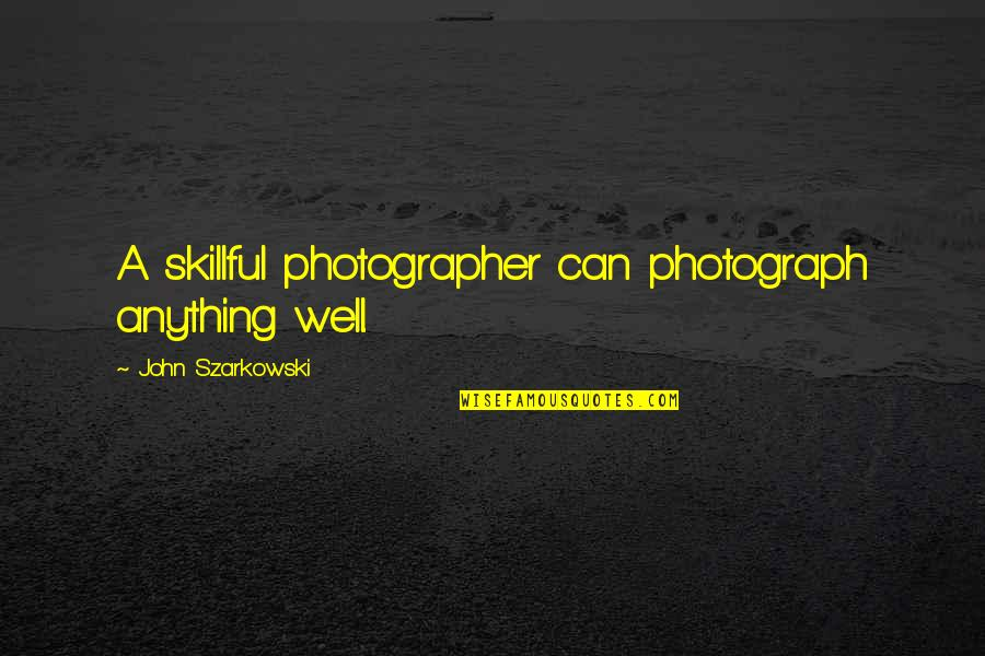 Skillful Quotes By John Szarkowski: A skillful photographer can photograph anything well.
