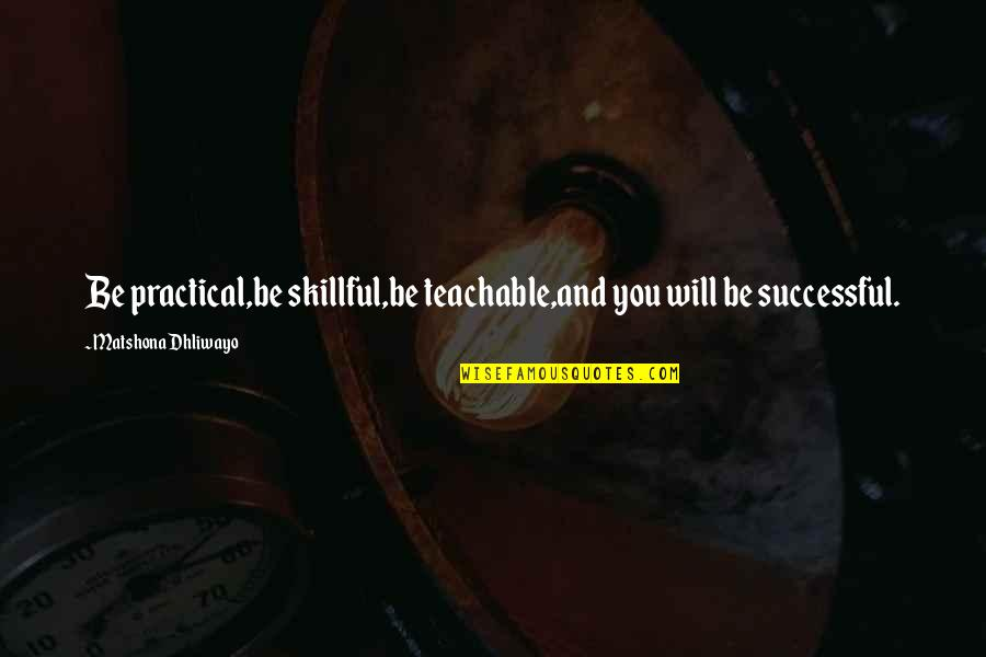 Skillful Quotes By Matshona Dhliwayo: Be practical,be skillful,be teachable,and you will be successful.