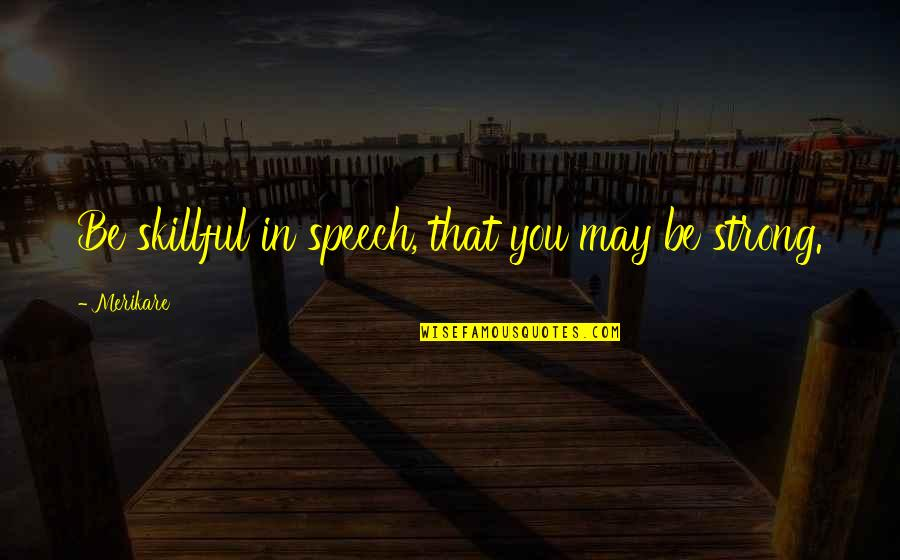 Skillful Quotes By Merikare: Be skillful in speech, that you may be