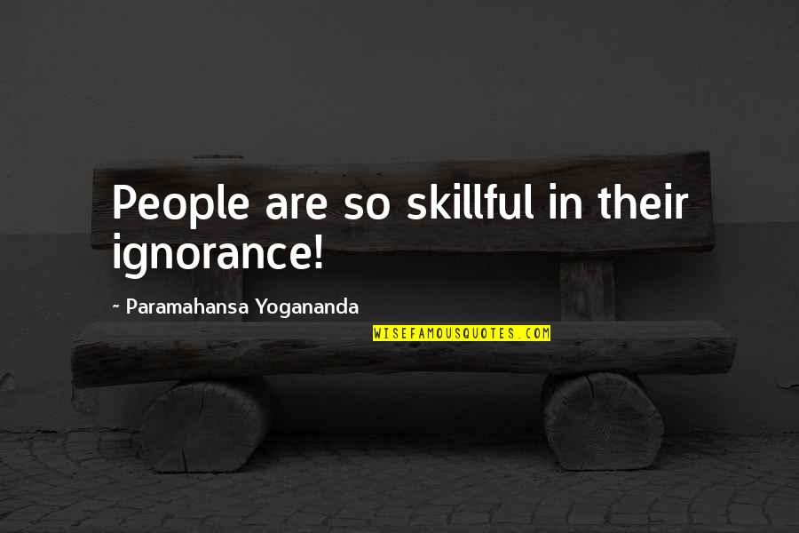 Skillful Quotes By Paramahansa Yogananda: People are so skillful in their ignorance!