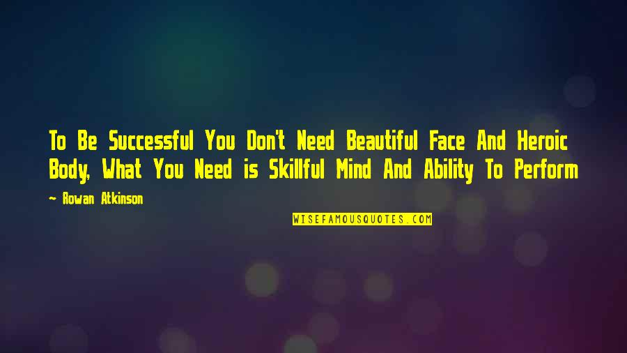 Skillful Quotes By Rowan Atkinson: To Be Successful You Don't Need Beautiful Face