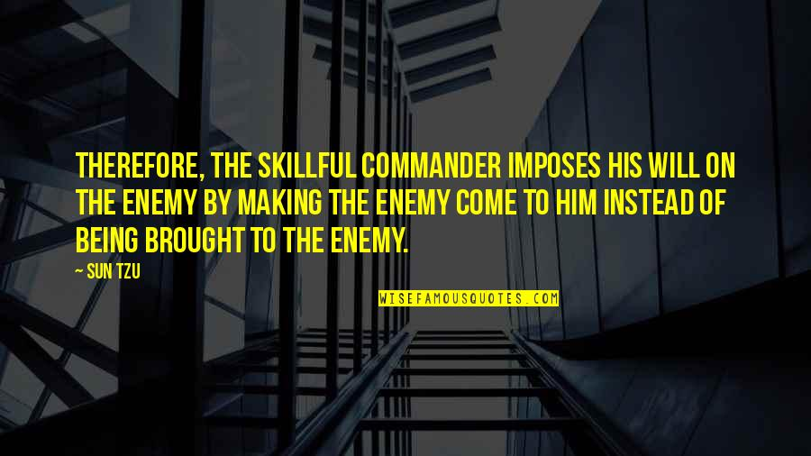 Skillful Quotes By Sun Tzu: Therefore, the skillful commander imposes his will on