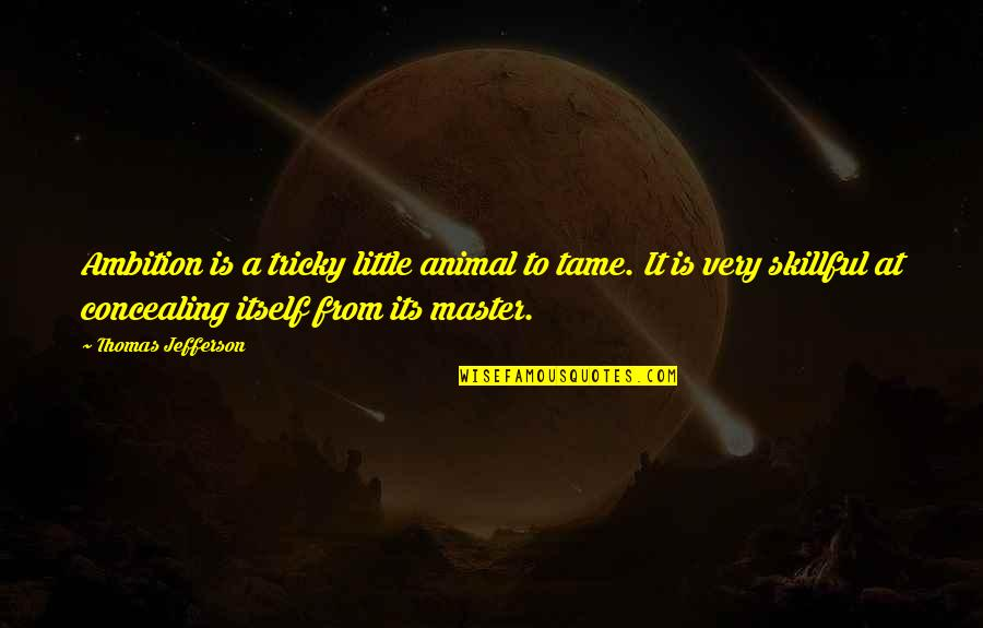Skillful Quotes By Thomas Jefferson: Ambition is a tricky little animal to tame.