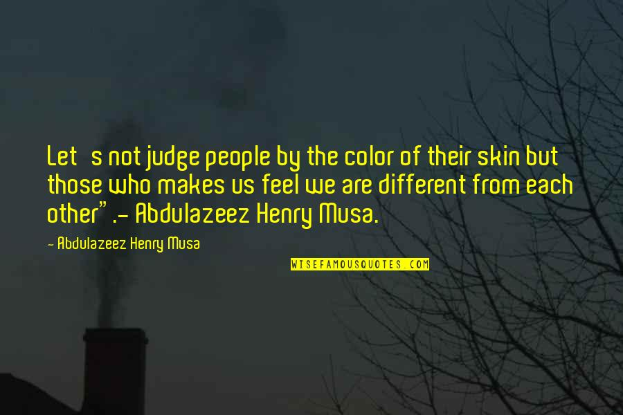 Skin Color Quotes By Abdulazeez Henry Musa: Let's not judge people by the color of