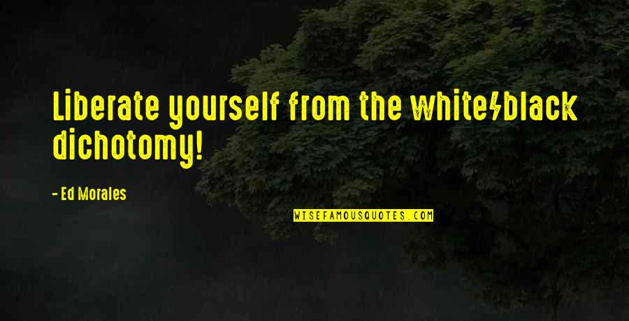 Skin Color Quotes By Ed Morales: Liberate yourself from the white/black dichotomy!