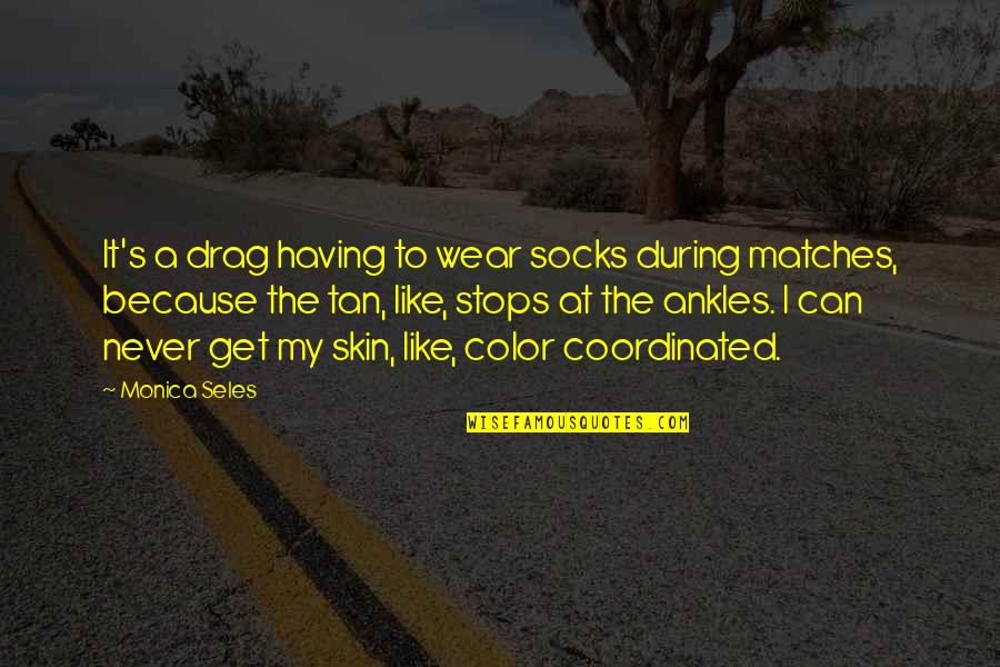 Skin Color Quotes By Monica Seles: It's a drag having to wear socks during