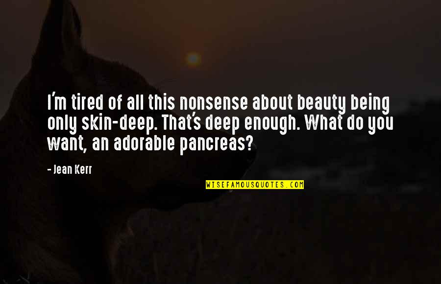 Skin Deep Beauty Quotes By Jean Kerr: I'm tired of all this nonsense about beauty