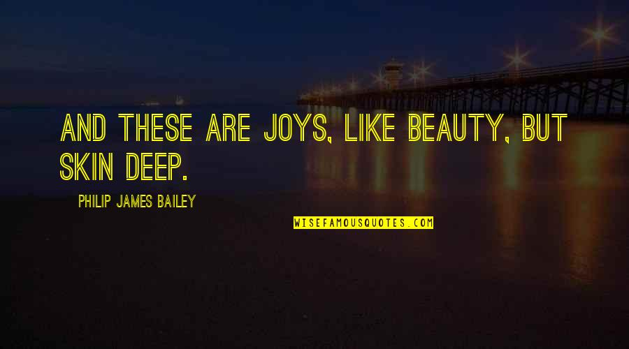 Skin Deep Beauty Quotes By Philip James Bailey: And these are joys, like beauty, but skin
