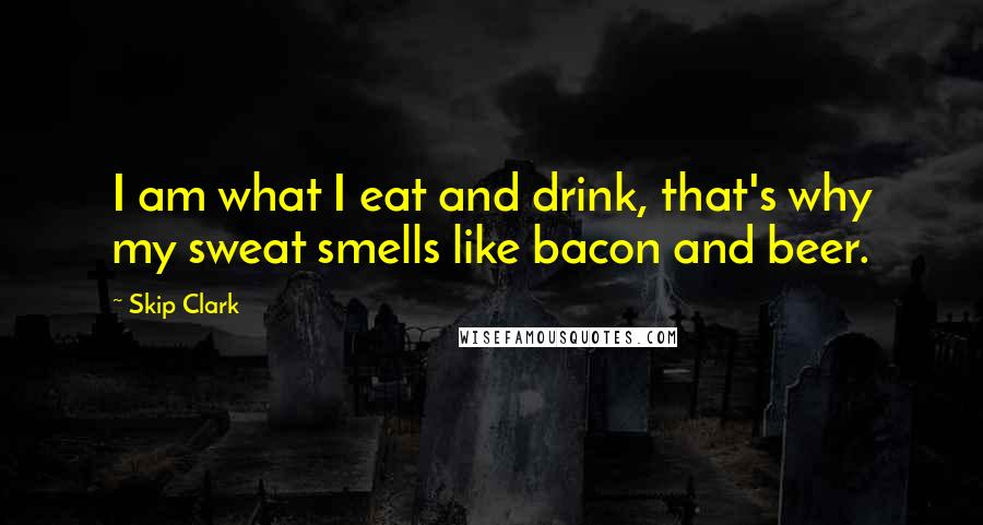 Skip Clark quotes: I am what I eat and drink, that's why my sweat smells like bacon and beer.