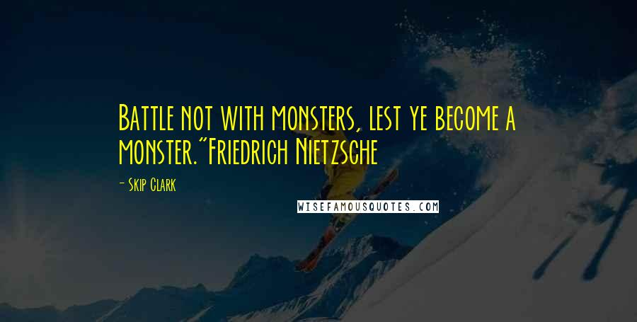 "Skip Clark quotes: Battle not with monsters, lest ye become a monster.""Friedrich Nietzsche"