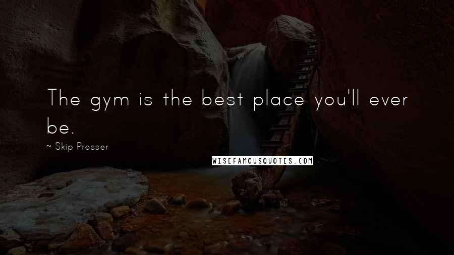 Skip Prosser quotes: The gym is the best place you'll ever be.