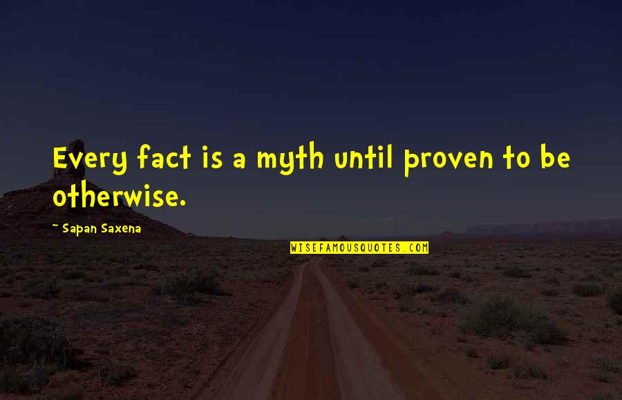 Skivver's Quotes By Sapan Saxena: Every fact is a myth until proven to