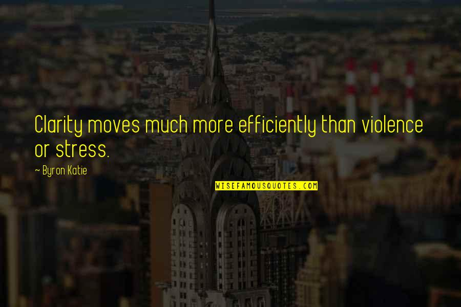 Skulker's Quotes By Byron Katie: Clarity moves much more efficiently than violence or