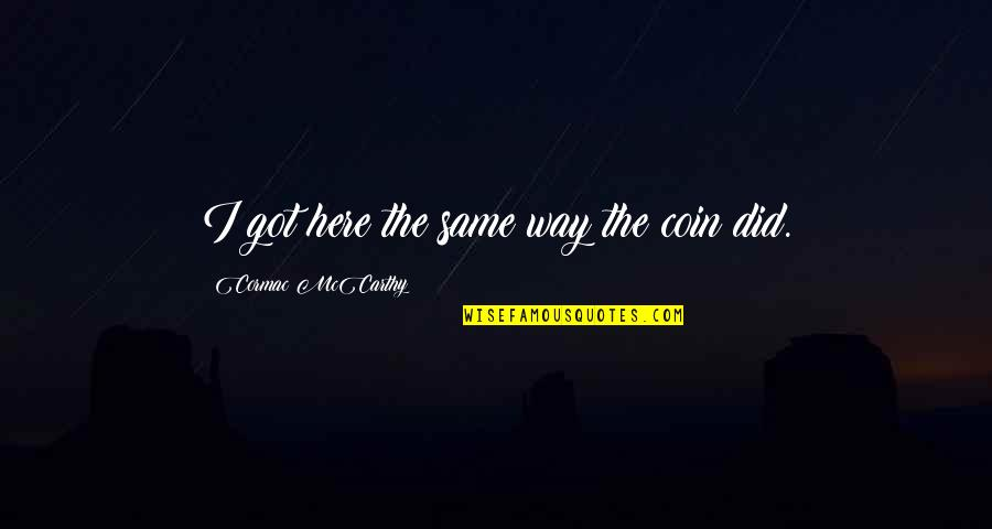 Skull Buster Quotes By Cormac McCarthy: I got here the same way the coin