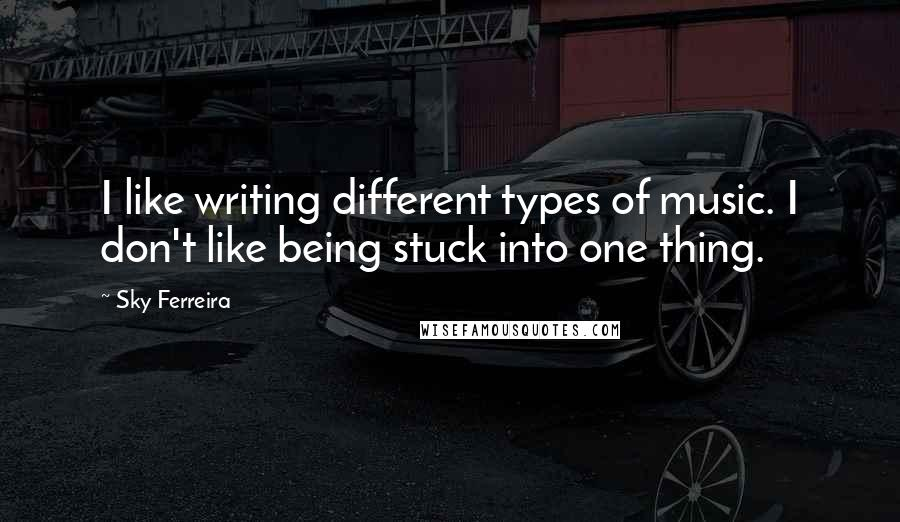 Sky Ferreira quotes: I like writing different types of music. I don't like being stuck into one thing.