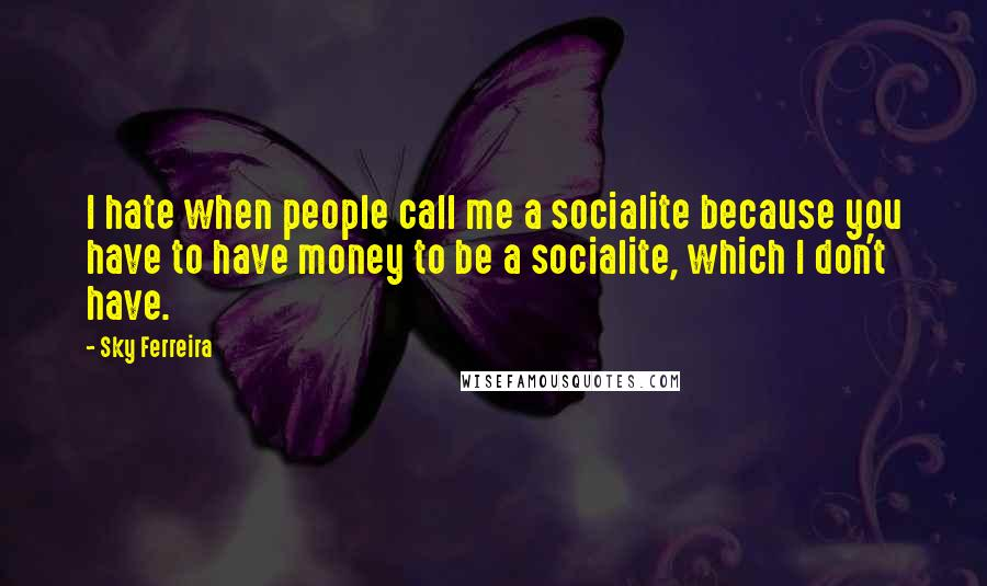 Sky Ferreira quotes: I hate when people call me a socialite because you have to have money to be a socialite, which I don't have.