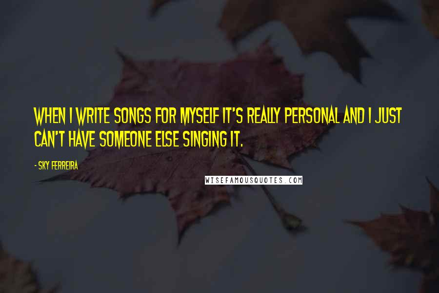 Sky Ferreira quotes: When I write songs for myself it's really personal and I just can't have someone else singing it.