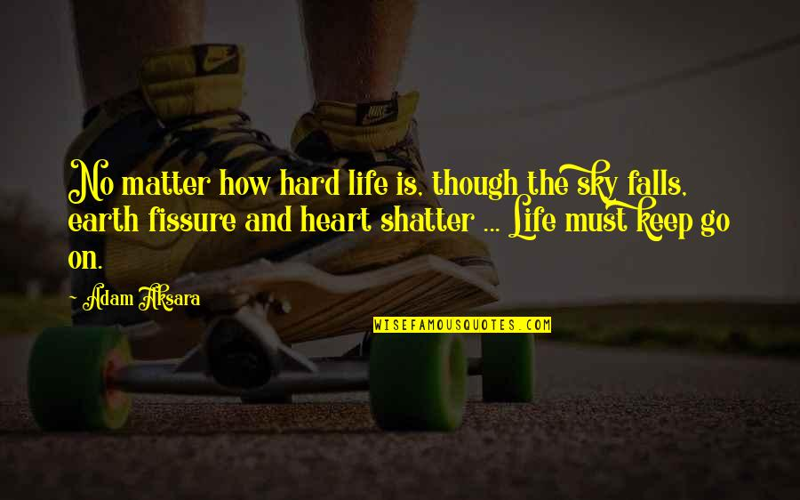 Sky Life Quotes By Adam Aksara: No matter how hard life is, though the