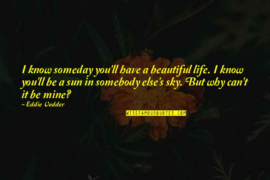 Sky Life Quotes By Eddie Vedder: I know someday you'll have a beautiful life.