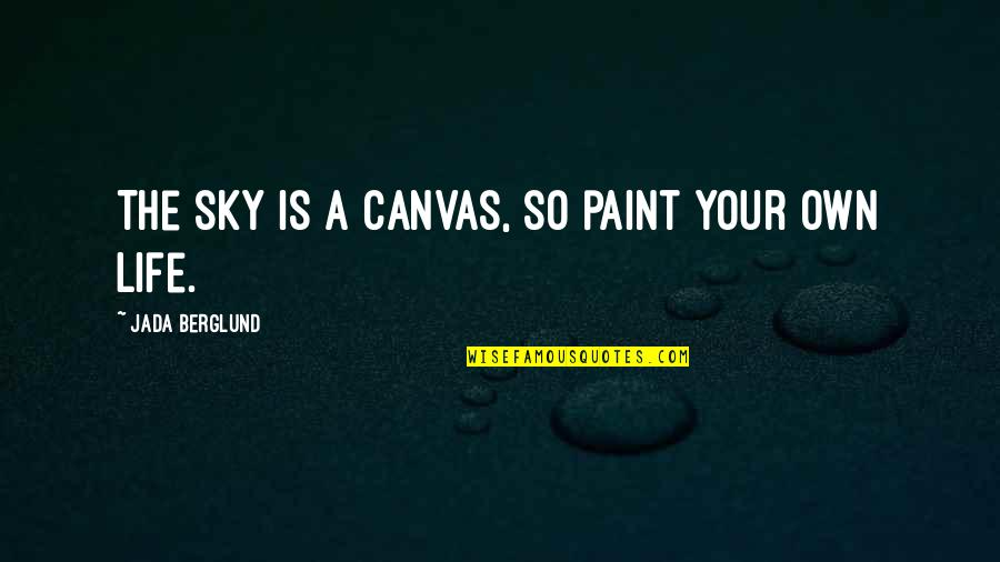Sky Life Quotes By Jada Berglund: The sky is a canvas, so paint your