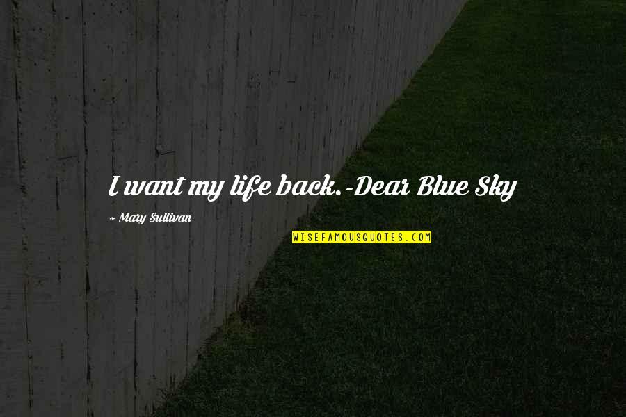 Sky Life Quotes By Mary Sullivan: I want my life back.-Dear Blue Sky