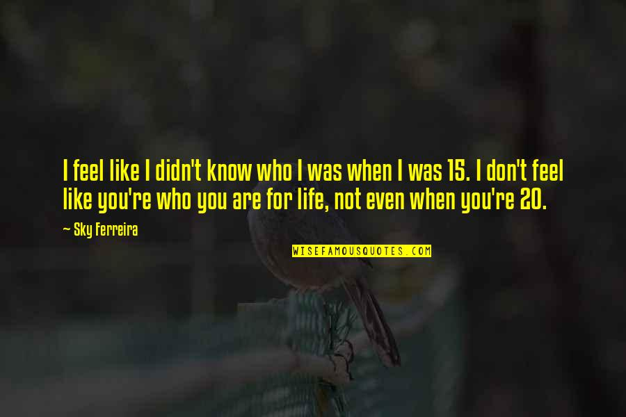 Sky Life Quotes By Sky Ferreira: I feel like I didn't know who I