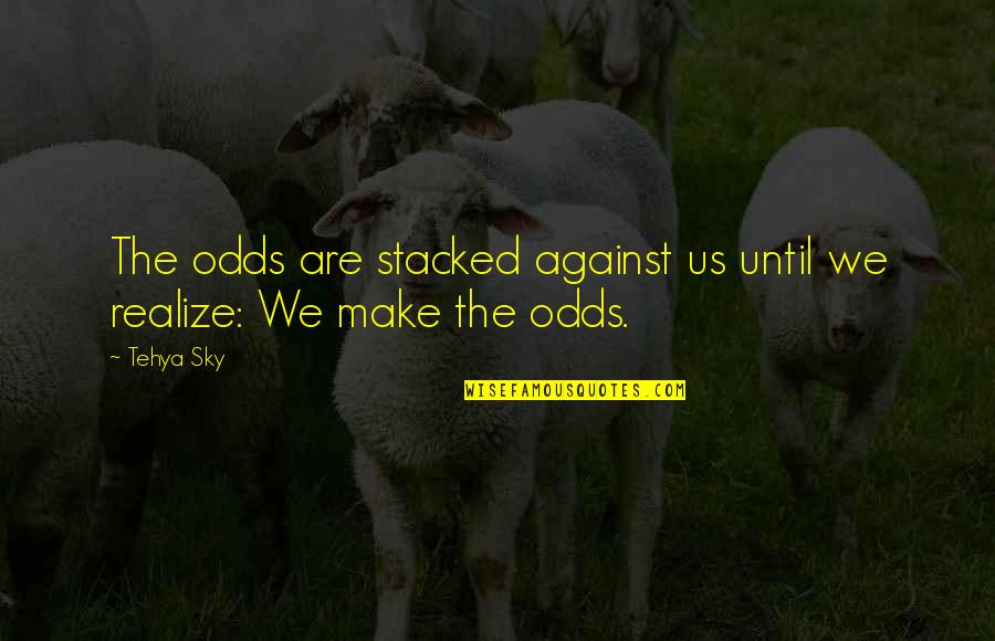 Sky Life Quotes By Tehya Sky: The odds are stacked against us until we