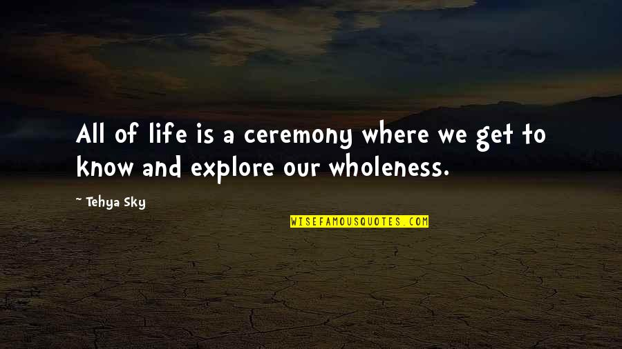 Sky Life Quotes By Tehya Sky: All of life is a ceremony where we