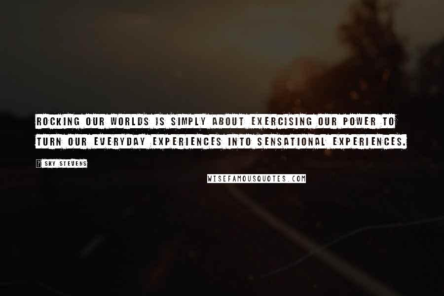 Sky Stevens quotes: Rocking our worlds is simply about exercising our power to turn our everyday experiences into sensational experiences.
