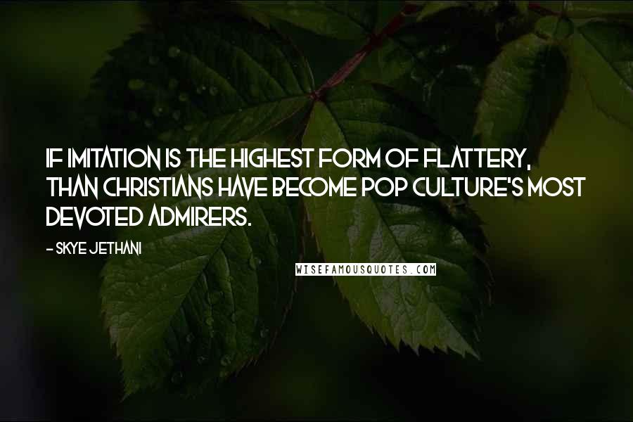 Skye Jethani quotes: If imitation is the highest form of flattery, than Christians have become pop culture's most devoted admirers.