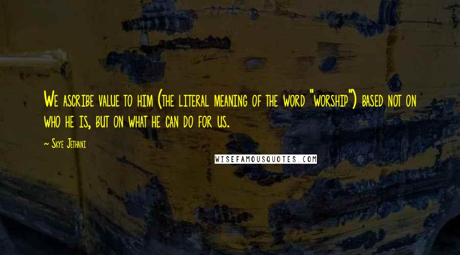 """Skye Jethani quotes: We ascribe value to him (the literal meaning of the word """"worship"""") based not on who he is, but on what he can do for us."""