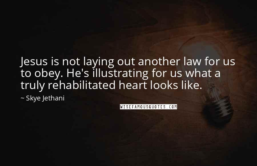 Skye Jethani quotes: Jesus is not laying out another law for us to obey. He's illustrating for us what a truly rehabilitated heart looks like.