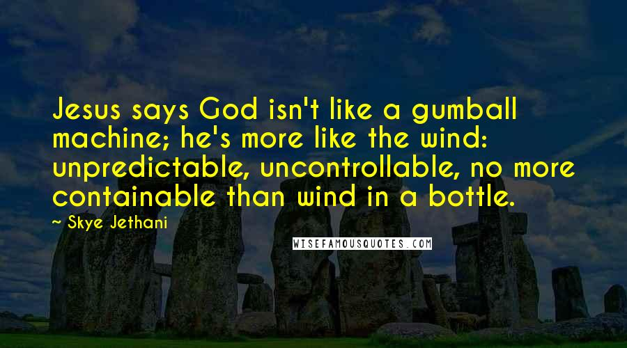 Skye Jethani quotes: Jesus says God isn't like a gumball machine; he's more like the wind: unpredictable, uncontrollable, no more containable than wind in a bottle.