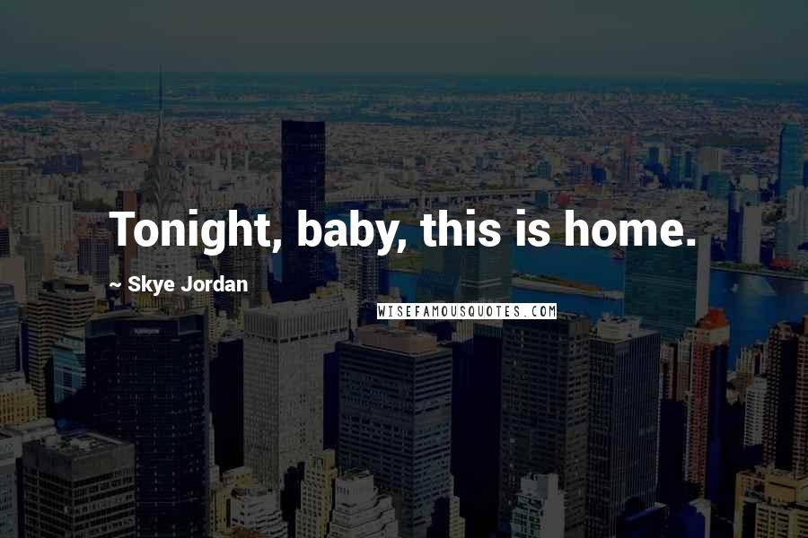 Skye Jordan quotes: Tonight, baby, this is home.