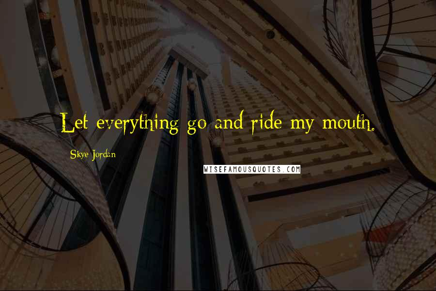 Skye Jordan quotes: Let everything go and ride my mouth.