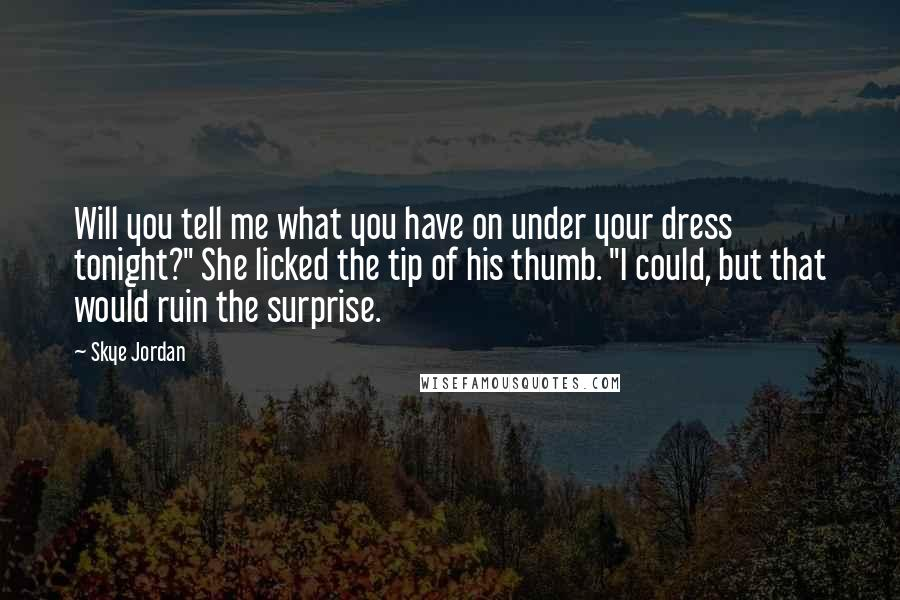 """Skye Jordan quotes: Will you tell me what you have on under your dress tonight?"""" She licked the tip of his thumb. """"I could, but that would ruin the surprise."""