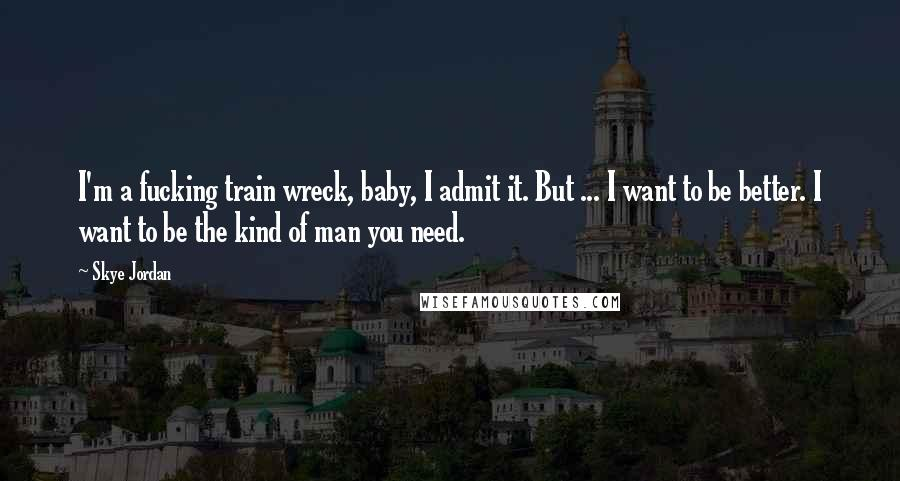 Skye Jordan quotes: I'm a fucking train wreck, baby, I admit it. But ... I want to be better. I want to be the kind of man you need.