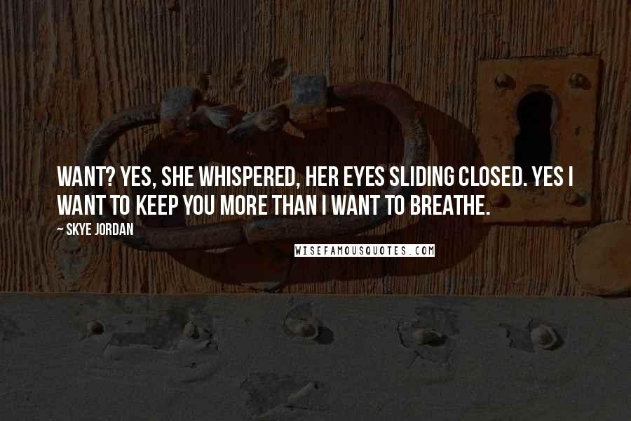 Skye Jordan quotes: Want? Yes, she whispered, her eyes sliding closed. Yes I want to keep you more than I want to breathe.