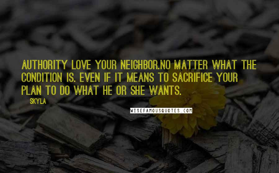 Skyla quotes: Authority love your neighbor.no matter what the condition is. even if it means to sacrifice your plan to do what he or she wants.