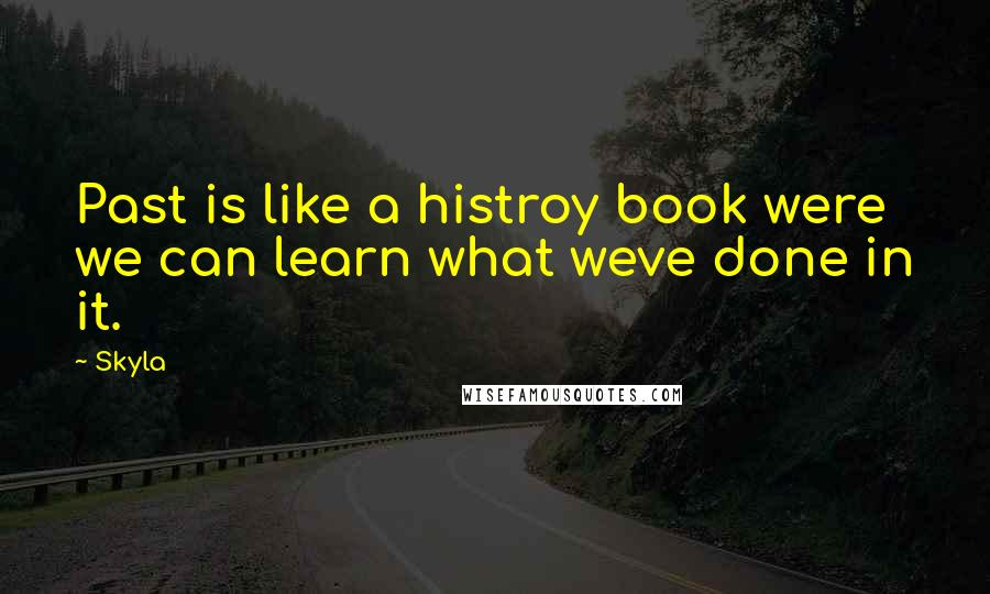 Skyla quotes: Past is like a histroy book were we can learn what weve done in it.